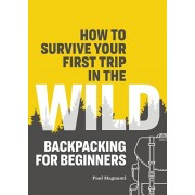 How to Survive Your First Trip in the Wild: Backpacking for Beginners, Paperback/Paul Magnanti