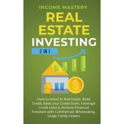 Real Estate Investing: 2 in 1: How to invest in real estate, build credit, raise your credit score, leverage credit lines & achieve financial, Paperback/Income Mastery