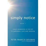 Simply Notice: Clear Awareness Is the Key to Happiness, Love and Freedom, Paperback/Peter Francis Dziuban