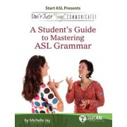 Don't Just Sign... Communicate!: A Student's Guide to Mastering ASL Grammar, Paperback/Michelle Jay