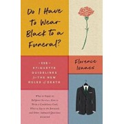 Do I Have to Wear Black to a Funeral?: 112 Etiquette Guidelines for the New Rules of Death, Paperback/Florence Isaacs