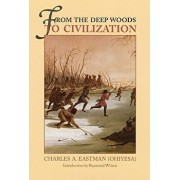From the Deep Woods to Civilization: Chapters in the Autobiography of an Indian, Paperback/Charles A. Eastman