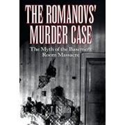 The Romanovs' Murder Case: The Myth of the Basement Room Massacre, Hardcover/T. G. Bolen