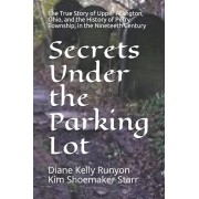 Secrets Under the Parking Lot: The True Story of Upper Arlington, Ohio, and the History of Perry Township in the Nineteenth Century, Paperback/Kim Shoemaker Starr