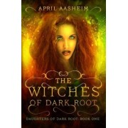 The Witches of Dark Root: Book One in the Daughters of Dark Root Series, Paperback/April Aasheim