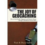 The Joy of Geocaching: How to Find Health, Happiness and Creative Energy Through a Worldwide Treasure Hunt, Paperback/Paul Gillin