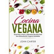 Cocina Vegana: Guía Paso a Paso y Deliciosas Recetas Para Una Alimentación Vegana Saludable (Vegan Cooking Spanish Version), Paperback/John Carter