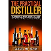 The Practical Distiller: An Introduction to Making Whiskey, Gin, Brandy, Spirits, and of Better Quality, and in Larger Quantities, Than Produce, Paperback/Samuel MC Harry