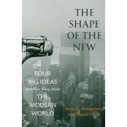 The Shape of the New: Four Big Ideas and How They Made the Modern World, Hardcover