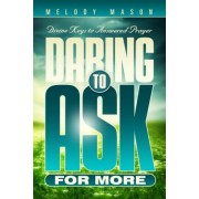 Daring to Ask for More: Divine Keys for Answered Prayer, Paperback