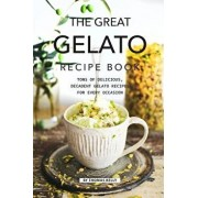 The Great Gelato Recipe Book: Tons of Delicious, Decadent Gelato Recipes for Every Occasion, Paperback/Thomas Kelly