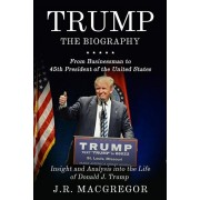 Trump - The Biography: From Businessman to 45th President of the United States: Insight and Analysis into the Life of Donald J. Trump, Paperback/J. R. MacGregor