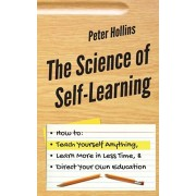 The Science of Self-Learning: How to Teach Yourself Anything, Learn More in Less Time, and Direct Your Own Education, Paperback/Peter Hollins