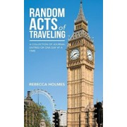 Random Acts of Traveling: A Collection of Journal Entries or One Day at a Time, Hardcover/Rebecca Holmes