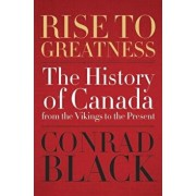Rise to Greatness: The History of Canada from the Vikings to the Present, Hardcover/Conrad Black