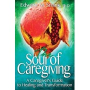 The Soul of Caregiving: A Caregiver's Guide to Healing and Transformation, Paperback/Edward M. Smink
