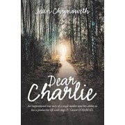 Dear Charlie: An Inspirational True Story of a Single Mother and Her Ability to Live a Productive Life with Stage Iv Cancer (Charlie, Paperback/Jean Chynoweth