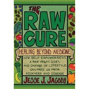 The Raw Cure: Healing Beyond Medicine: How Self-Empowerment, a Raw Vegan Diet, and Change of Lifestyle Can Free Us from Sickness and, Paperback/Jesse J. Jacoby