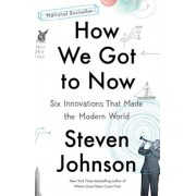 How We Got to Now: Six Innovations That Made the Modern World, Paperback