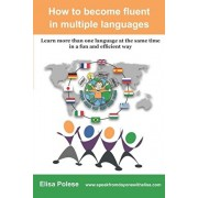 How to become fluent in multiple languages: learn more than one language at the same time in a fun and efficient way, Paperback/Elisa Polese