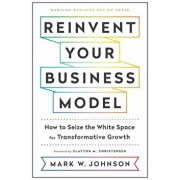 Reinvent Your Business Model: How to Seize the White Space for Transformative Growth, Hardcover/Mark W. Johnson
