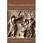 Where Is the God of Justice?: The Old Testament and Suffering, Paperback/Michael E. W. Thompson