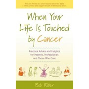When Your Life Is Touched by Cancer: Practical Advice and Insights for Patients, Professionals and Those Who Care, Paperback/Bob Riter