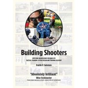 Building Shooters: Applying Neuroscience Research to Tactical Training System Design and Training Delivery, Paperback/Dustin P. Salomon