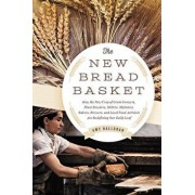 The New Bread Basket: How the New Crop of Grain Growers, Plant Breeders, Millers, Maltsters, Bakers, Brewers, and Local Food Activists Are R, Paperback/Amy Halloran