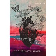 Everything Is Yours: How Giving God Your Whole Heart Changes Your Whole Life, Paperback/Kris Camealy