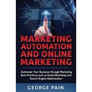 Marketing Automation and Online Marketing: Automate Your Business through Marketing Best Practices such as Email Marketing and Search Engine Optimizat, Hardcover/George Pain