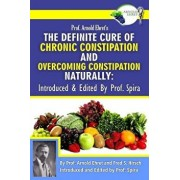 Prof. Arnold Ehret's the Definite Cure of Chronic Constipation and Overcoming Constipation Naturally: Introduced & Edited by Prof. Spira, Paperback/Arnold Ehret