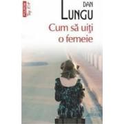 Cum sa uiti o femeie - Dan Lungu