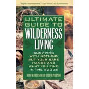 Ultimate Guide to Wilderness Living: Surviving with Nothing But Your Bare Hands and What You Find in the Woods, Paperback