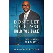 Don't Let Your Past Hold You Back: The Redemption of a Gangsta, Paperback/M. Lamontt Bowens