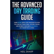 The Advanced Day Trading Guide: Learn Secret Step by Step Strategies on How You Can Day Trade Forex, Options, Stocks, and Futures to Become a SUCCESSF, Paperback/Neil Sharp
