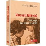 Vinovati fara vina. Cand viata nu e totuna cu la vie/Gabriela Berteanu