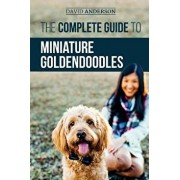 The Complete Guide to Miniature Goldendoodles: Learn Everything about Finding, Training, Feeding, Socializing, Housebreaking, and Loving Your New Mini, Paperback/David Anderson