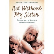 Not Without My Sister. The True Story of Three Girls Violated and Betrayed by Those They Trusted, Paperback/Juliana Buhring