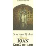 Sa ne rugam 15 zile cu Sfantul Ioan Gura de Aur - Laurence Brottier