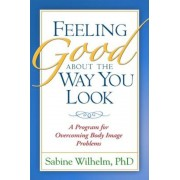 Feeling Good about the Way You Look: A Program for Overcoming Body Image Problems, Paperback