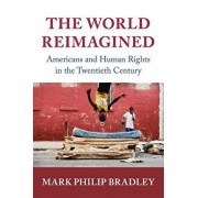 The World Reimagined: Americans and Human Rights in the Twentieth Century, Paperback/Mark Philip Bradley