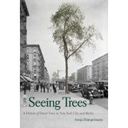 Seeing Trees: A History of Street Trees in New York City and Berlin, Hardcover/Sonja Dumpelmann