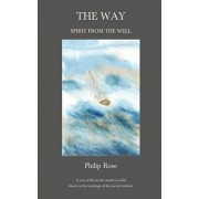 The Way - Spirit from the Well: A way of life for the modern world based on the teachings of the ancient wisdom, Hardcover/Philip Rose
