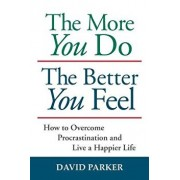 The More You Do the Better You Feel: How to Overcome Procrastination and Live a Happier Life, Paperback/David Parker