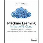 Machine Learning in the Aws Cloud: Add Intelligence to Applications with Amazon Sagemaker and Amazon Rekognition, Paperback/Abhishek Mishra
