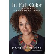 In Full Color: Finding My Place in a Black and White World, Hardcover/Rachel Dolezal