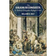 The Balkan Reconquista and Turkey's Forgotten Refugee Crisis, Hardcover/William H. Holt