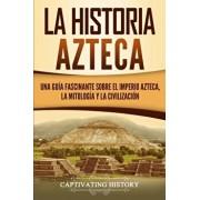 La historia azteca: Una gua fascinante sobre el imperio azteca, la mitologa y la civilizacin, Paperback/Captivating History