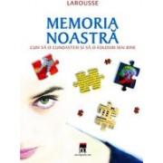 Memoria noastra - cum sa o cunoastem si sa o folosim mai bine